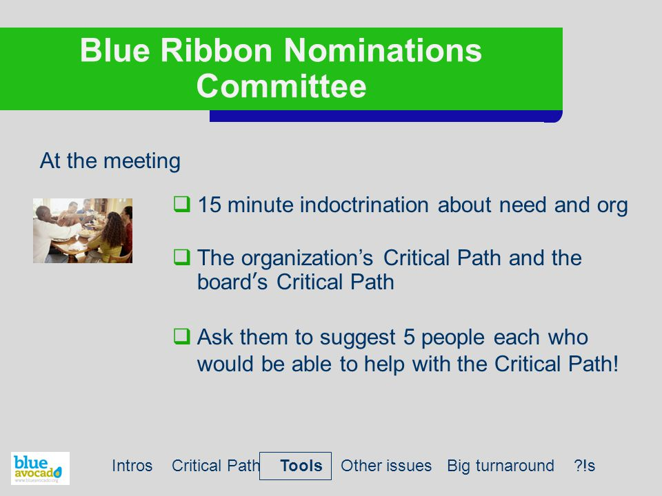 Blue Ribbon Nominations Committee At the meeting  15 minute indoctrination about need and org  The organization's Critical Path and the board's Critical Path  Ask them to suggest 5 people each who would be able to help with the Critical Path.