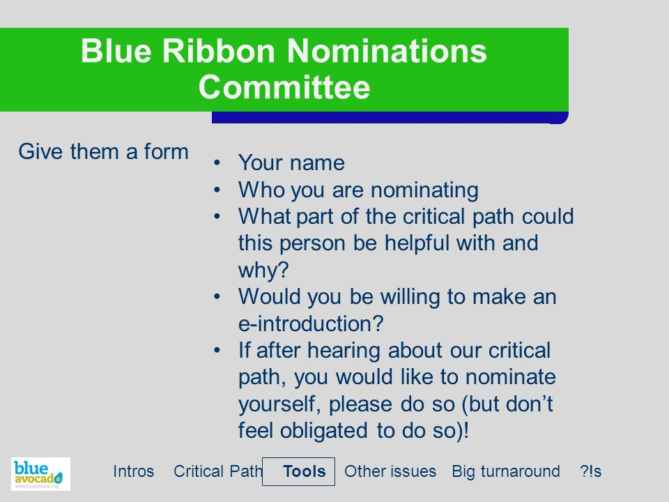 Blue Ribbon Nominations Committee Give them a form Intros Critical Path Tools Other issues Big turnaround !s Your name Who you are nominating What part of the critical path could this person be helpful with and why.