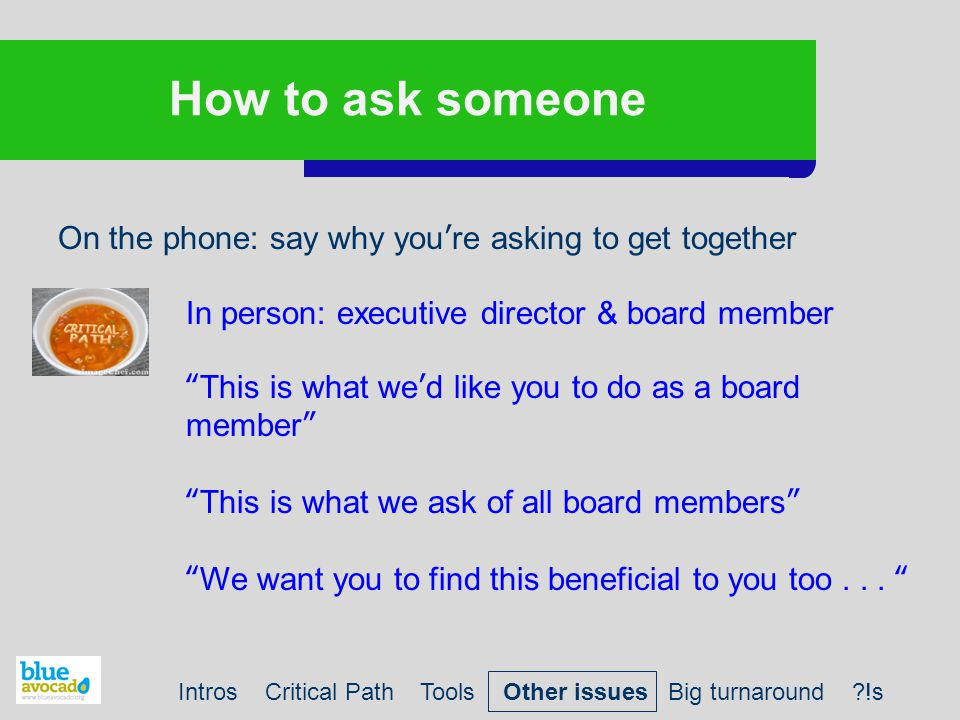 How to ask someone On the phone: say why you're asking to get together In person: executive director & board member This is what we'd like you to do as a board member This is what we ask of all board members We want you to find this beneficial to you too...