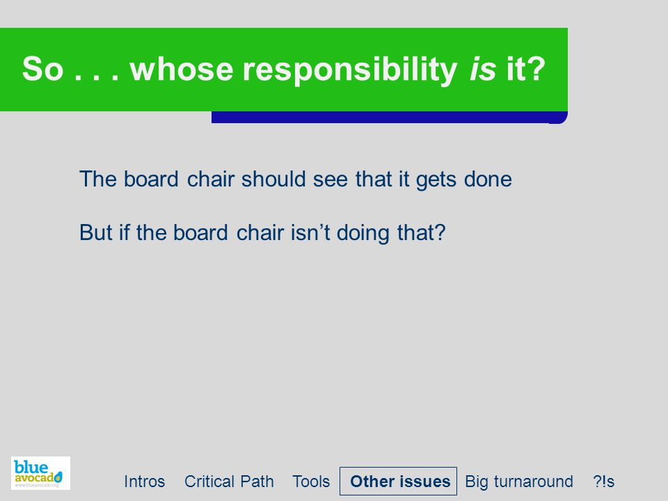 So... whose responsibility is it? The board chair should see that it gets done But if the board chair isn't doing that? Intros Critical Path Tools Oth