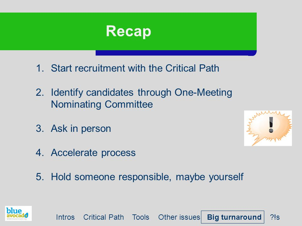 Recap 1.Start recruitment with the Critical Path 2.Identify candidates through One-Meeting Nominating Committee 3.Ask in person 4.Accelerate process 5.Hold someone responsible, maybe yourself Intros Critical Path Tools Other issues Big turnaround ?!s