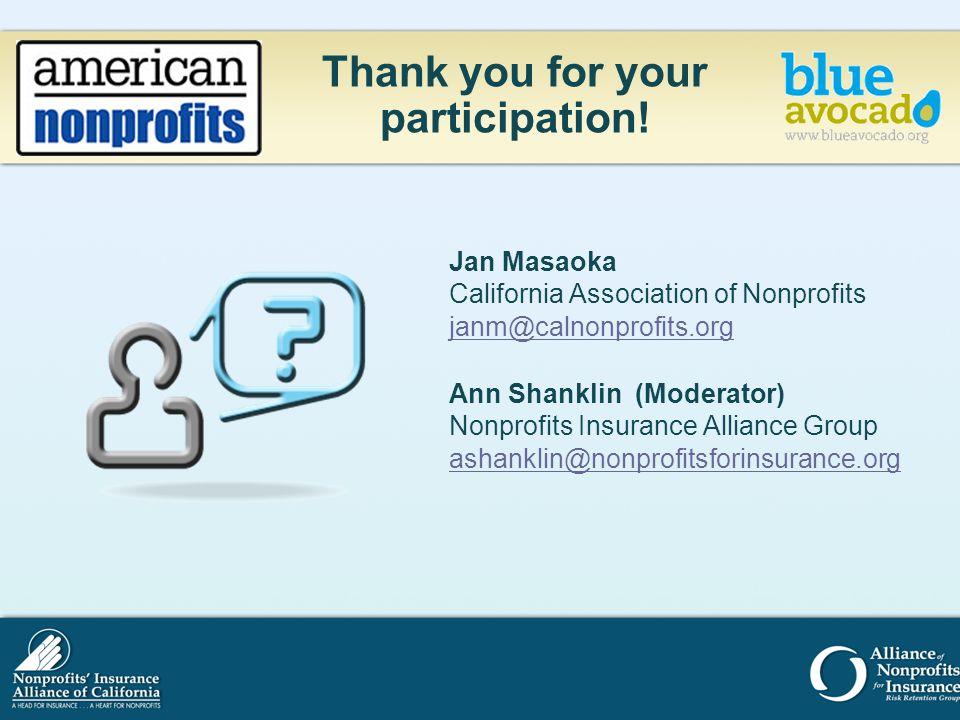 Thank you for your participation! Jan Masaoka California Association of Nonprofits janm@calnonprofits.org Ann Shanklin (Moderator) Nonprofits Insuranc
