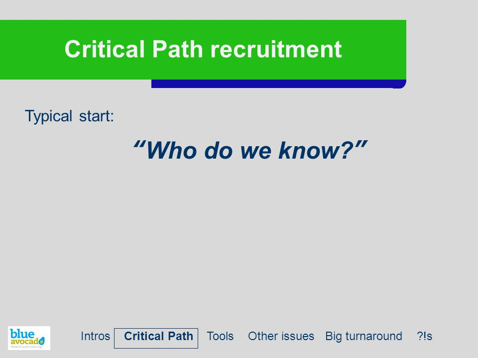 """Critical Path recruitment Typical start: """"Who do we know?"""" Intros Critical Path Tools Other issues Big turnaround ?!s"""