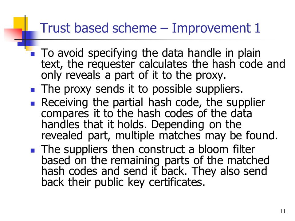 11 Trust based scheme – Improvement 1 To avoid specifying the data handle in plain text, the requester calculates the hash code and only reveals a part of it to the proxy.