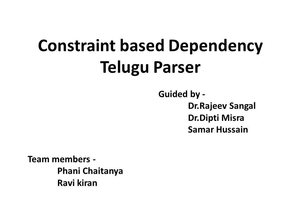 Constraint based Dependency Telugu Parser Guided by - Dr.Rajeev Sangal Dr.Dipti Misra Samar Hussain Team members - Phani Chaitanya Ravi kiran