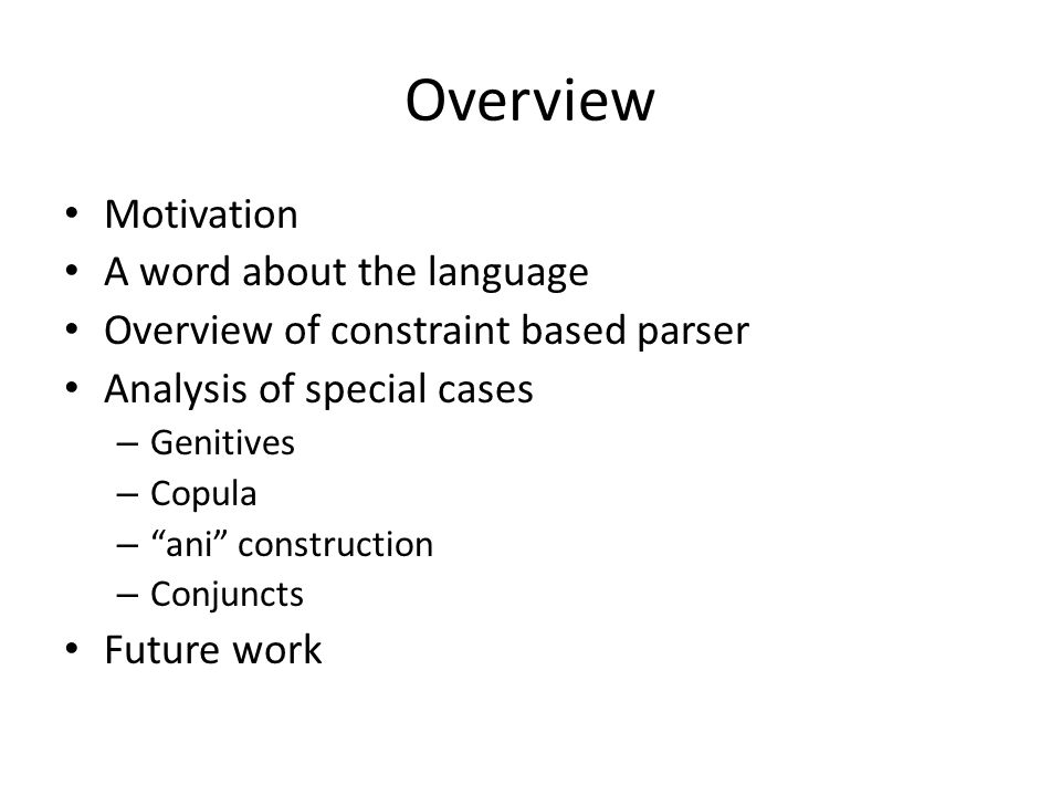 Overview Motivation A word about the language Overview of constraint based parser Analysis of special cases – Genitives – Copula – ani construction – Conjuncts Future work