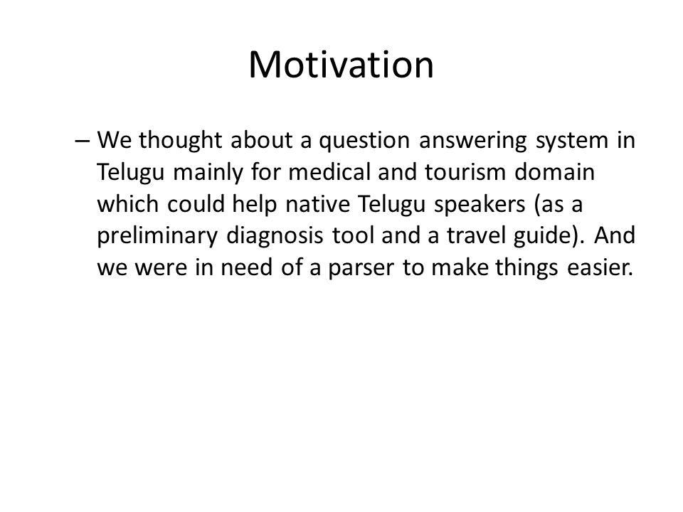 Motivation – We thought about a question answering system in Telugu mainly for medical and tourism domain which could help native Telugu speakers (as a preliminary diagnosis tool and a travel guide).