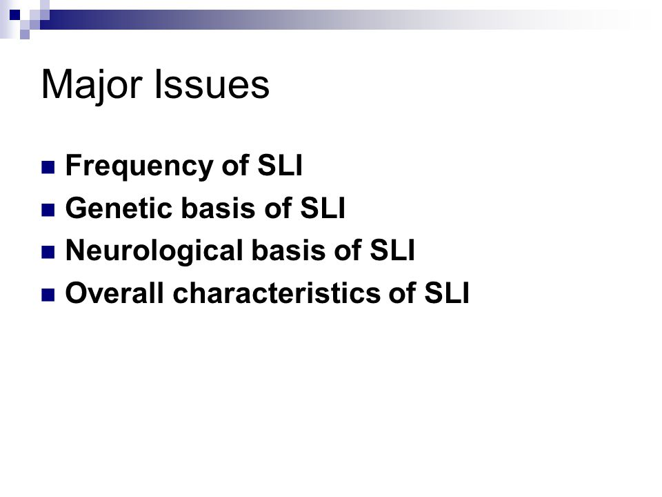 Major Issues Frequency of SLI Genetic basis of SLI Neurological basis of SLI Overall characteristics of SLI