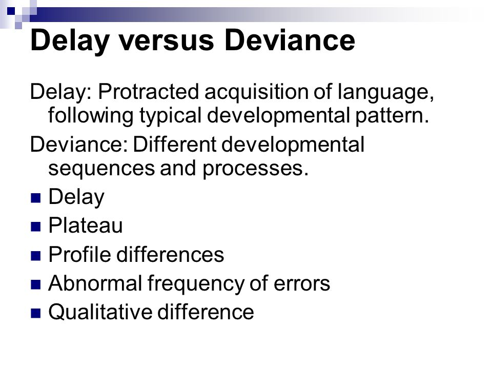 Delay versus Deviance Delay: Protracted acquisition of language, following typical developmental pattern.