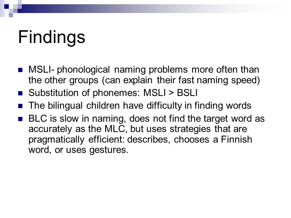 Findings MSLI- phonological naming problems more often than the other groups (can explain their fast naming speed) Substitution of phonemes: MSLI > BSLI The bilingual children have difficulty in finding words BLC is slow in naming, does not find the target word as accurately as the MLC, but uses strategies that are pragmatically efficient: describes, chooses a Finnish word, or uses gestures.