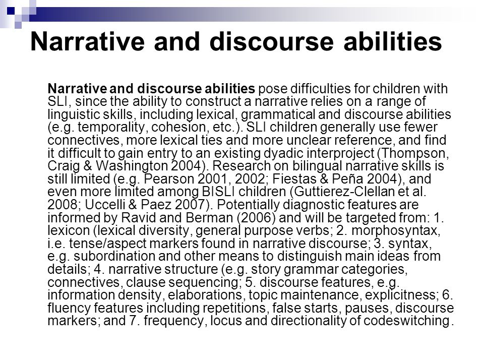 Narrative and discourse abilities Narrative and discourse abilities pose difficulties for children with SLI, since the ability to construct a narrative relies on a range of linguistic skills, including lexical, grammatical and discourse abilities (e.g.