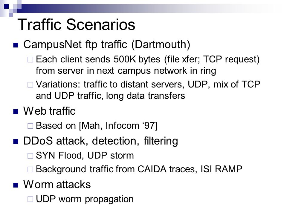 Traffic Scenarios CampusNet ftp traffic (Dartmouth)  Each client sends 500K bytes (file xfer; TCP request) from server in next campus network in ring  Variations: traffic to distant servers, UDP, mix of TCP and UDP traffic, long data transfers Web traffic  Based on [Mah, Infocom '97] DDoS attack, detection, filtering  SYN Flood, UDP storm  Background traffic from CAIDA traces, ISI RAMP Worm attacks  UDP worm propagation
