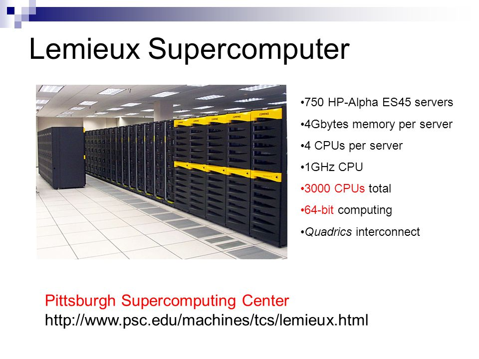 Lemieux Supercomputer Pittsburgh Supercomputing Center http://www.psc.edu/machines/tcs/lemieux.html 750 HP-Alpha ES45 servers 4Gbytes memory per server 4 CPUs per server 1GHz CPU 3000 CPUs total 64-bit computing Quadrics interconnect