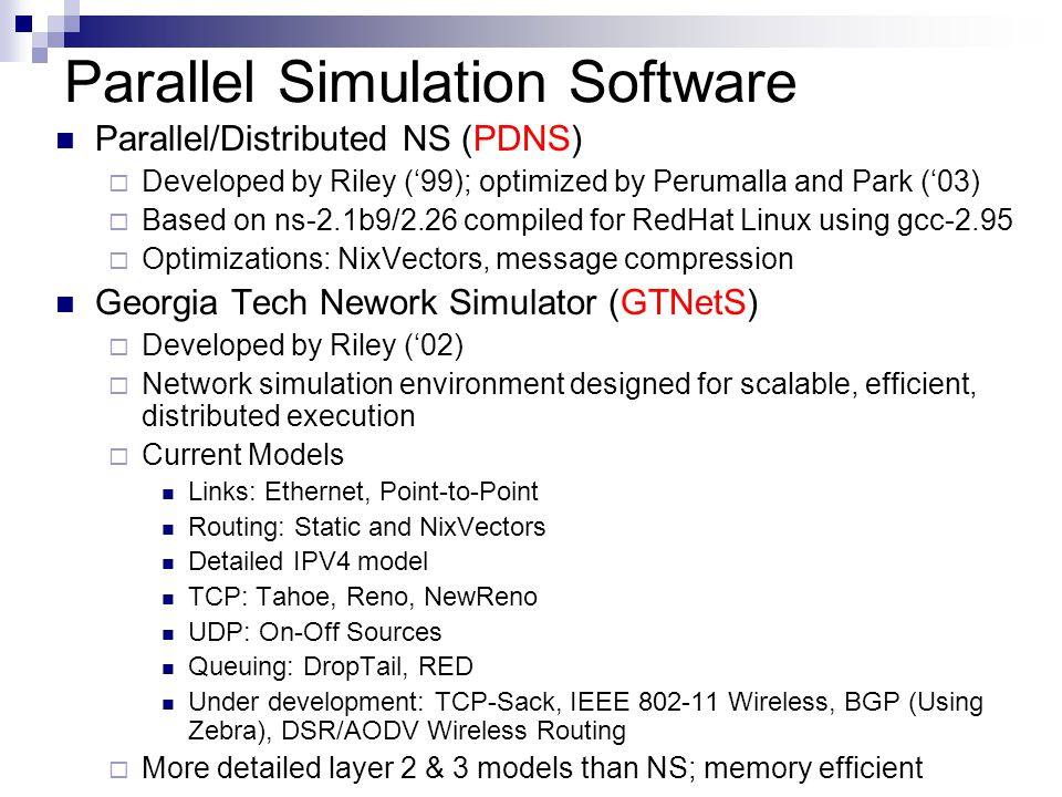 Parallel Simulation Software Parallel/Distributed NS (PDNS)  Developed by Riley ('99); optimized by Perumalla and Park ('03)  Based on ns-2.1b9/2.26 compiled for RedHat Linux using gcc-2.95  Optimizations: NixVectors, message compression Georgia Tech Nework Simulator (GTNetS)  Developed by Riley ('02)  Network simulation environment designed for scalable, efficient, distributed execution  Current Models Links: Ethernet, Point-to-Point Routing: Static and NixVectors Detailed IPV4 model TCP: Tahoe, Reno, NewReno UDP: On-Off Sources Queuing: DropTail, RED Under development: TCP-Sack, IEEE 802-11 Wireless, BGP (Using Zebra), DSR/AODV Wireless Routing  More detailed layer 2 & 3 models than NS; memory efficient