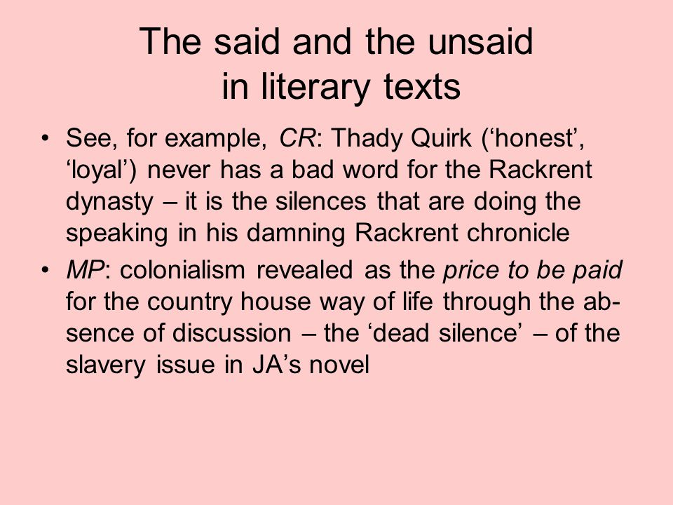 The said and the unsaid in literary texts See, for example, CR: Thady Quirk ('honest', 'loyal') never has a bad word for the Rackrent dynasty – it is the silences that are doing the speaking in his damning Rackrent chronicle MP: colonialism revealed as the price to be paid for the country house way of life through the ab- sence of discussion – the 'dead silence' – of the slavery issue in JA's novel