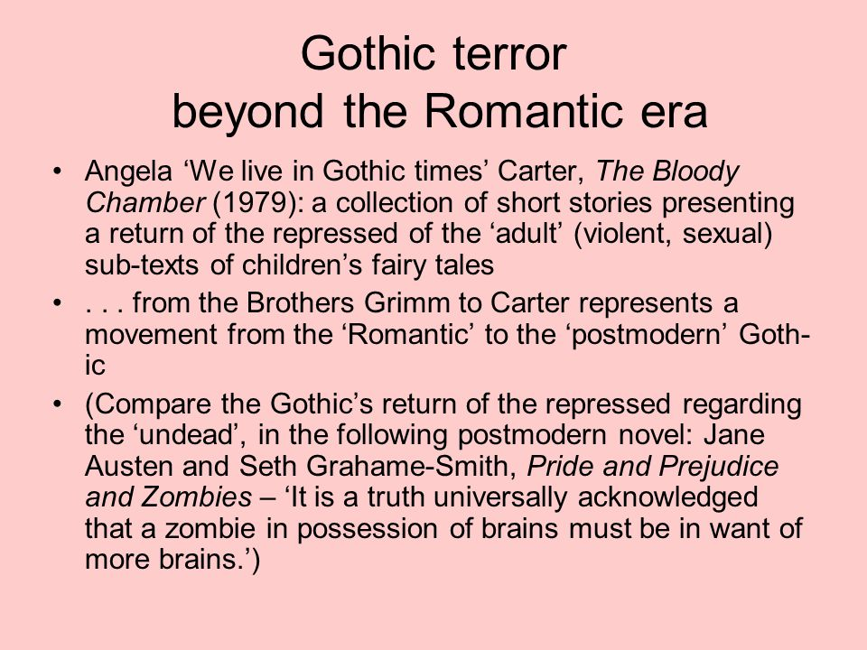 Gothic terror beyond the Romantic era Angela 'We live in Gothic times' Carter, The Bloody Chamber (1979): a collection of short stories presenting a return of the repressed of the 'adult' (violent, sexual) sub-texts of children's fairy tales...