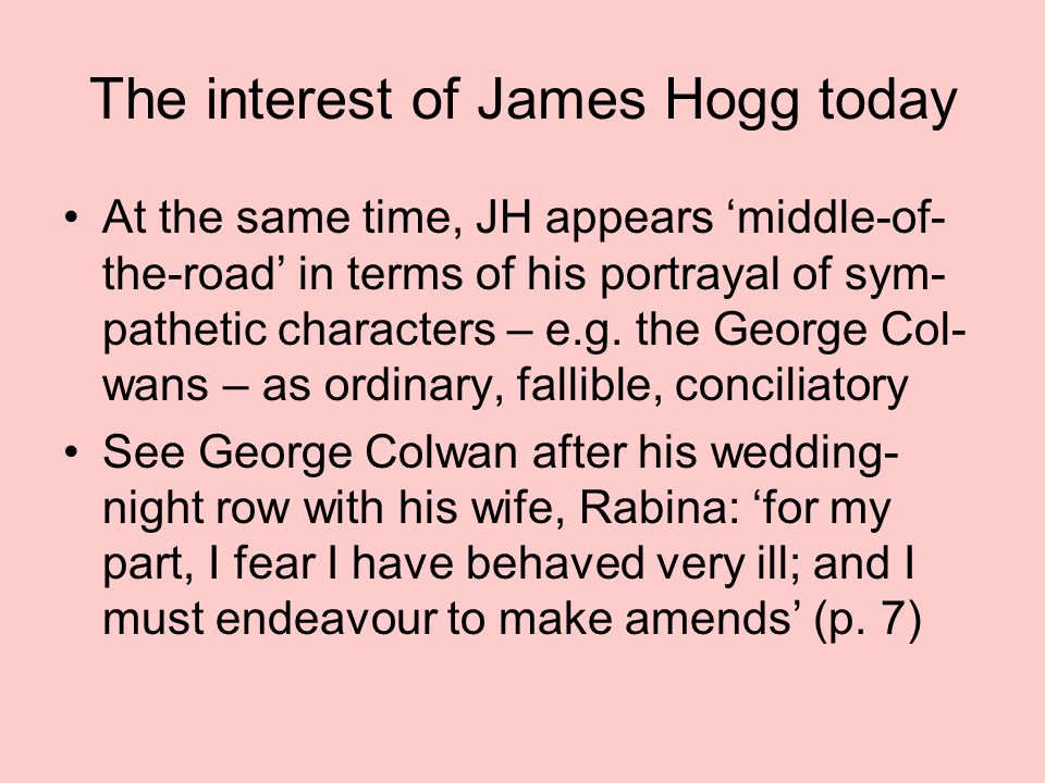 The interest of James Hogg today At the same time, JH appears 'middle-of- the-road' in terms of his portrayal of sym- pathetic characters – e.g.