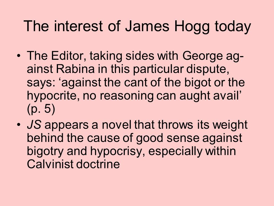 The interest of James Hogg today The Editor, taking sides with George ag- ainst Rabina in this particular dispute, says: 'against the cant of the bigot or the hypocrite, no reasoning can aught avail' (p.