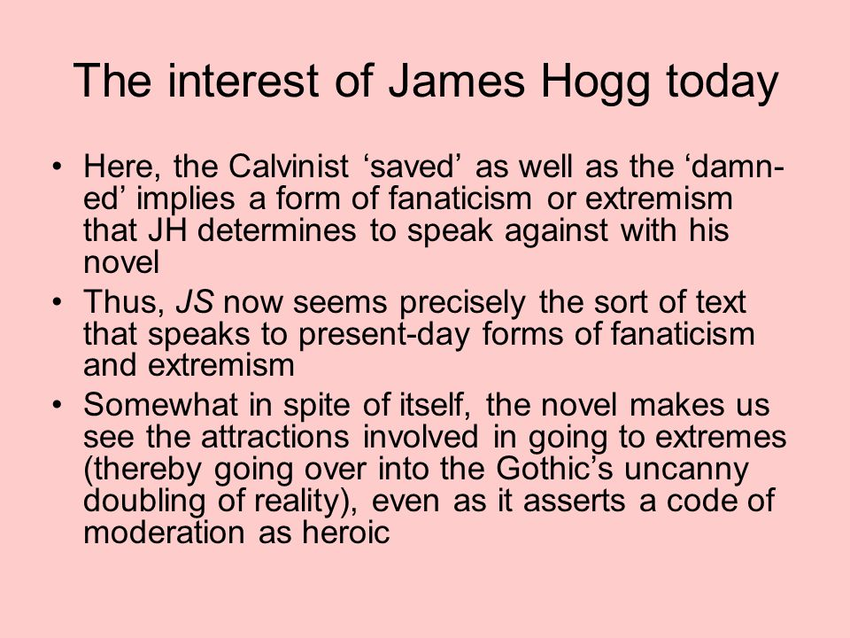 The interest of James Hogg today Here, the Calvinist 'saved' as well as the 'damn- ed' implies a form of fanaticism or extremism that JH determines to speak against with his novel Thus, JS now seems precisely the sort of text that speaks to present-day forms of fanaticism and extremism Somewhat in spite of itself, the novel makes us see the attractions involved in going to extremes (thereby going over into the Gothic's uncanny doubling of reality), even as it asserts a code of moderation as heroic