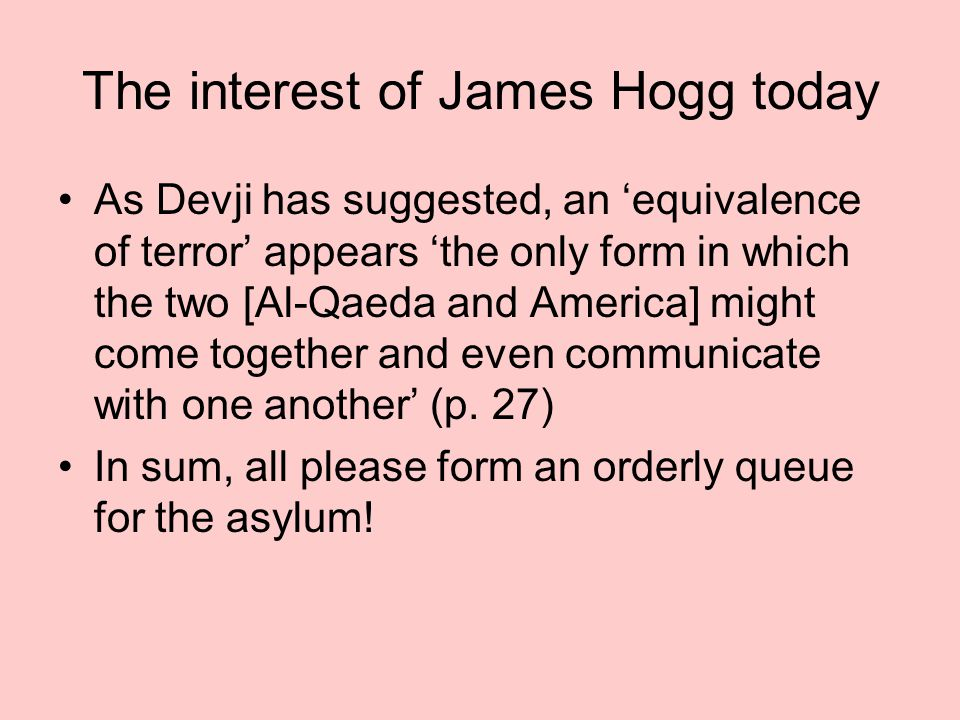 The interest of James Hogg today As Devji has suggested, an 'equivalence of terror' appears 'the only form in which the two [Al-Qaeda and America] might come together and even communicate with one another' (p.