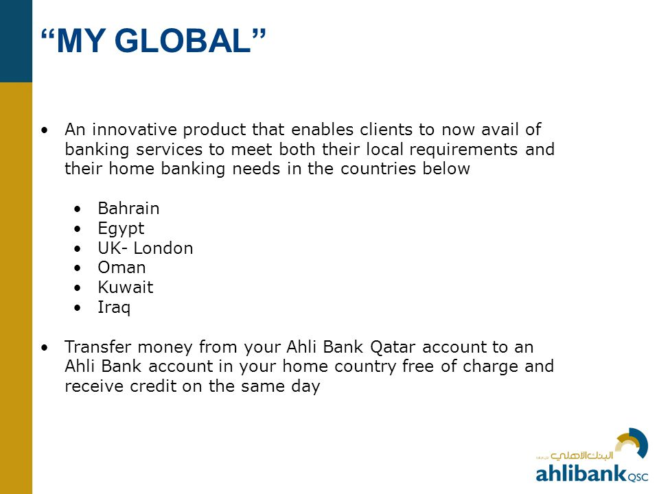 MY GLOBAL An innovative product that enables clients to now avail of banking services to meet both their local requirements and their home banking needs in the countries below Bahrain Egypt UK- London Oman Kuwait Iraq Transfer money from your Ahli Bank Qatar account to an Ahli Bank account in your home country free of charge and receive credit on the same day