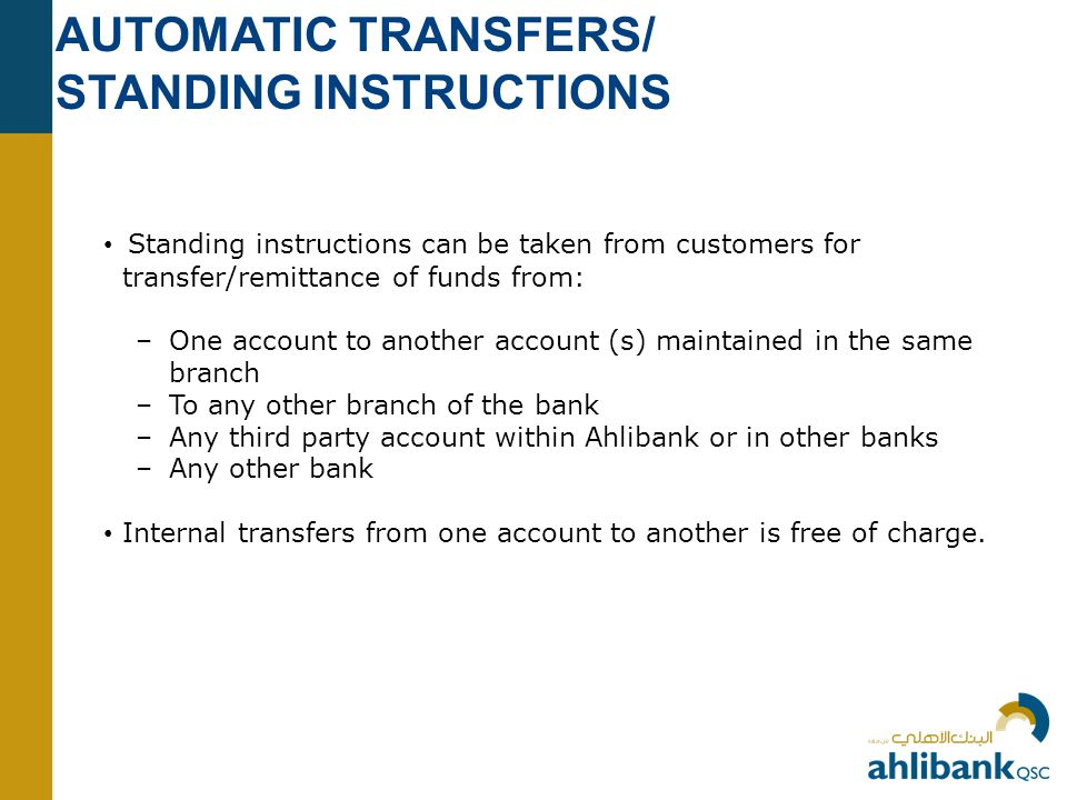 AUTOMATIC TRANSFERS/ STANDING INSTRUCTIONS Standing instructions can be taken from customers for transfer/remittance of funds from: –One account to another account (s) maintained in the same branch –To any other branch of the bank –Any third party account within Ahlibank or in other banks –Any other bank Internal transfers from one account to another is free of charge.