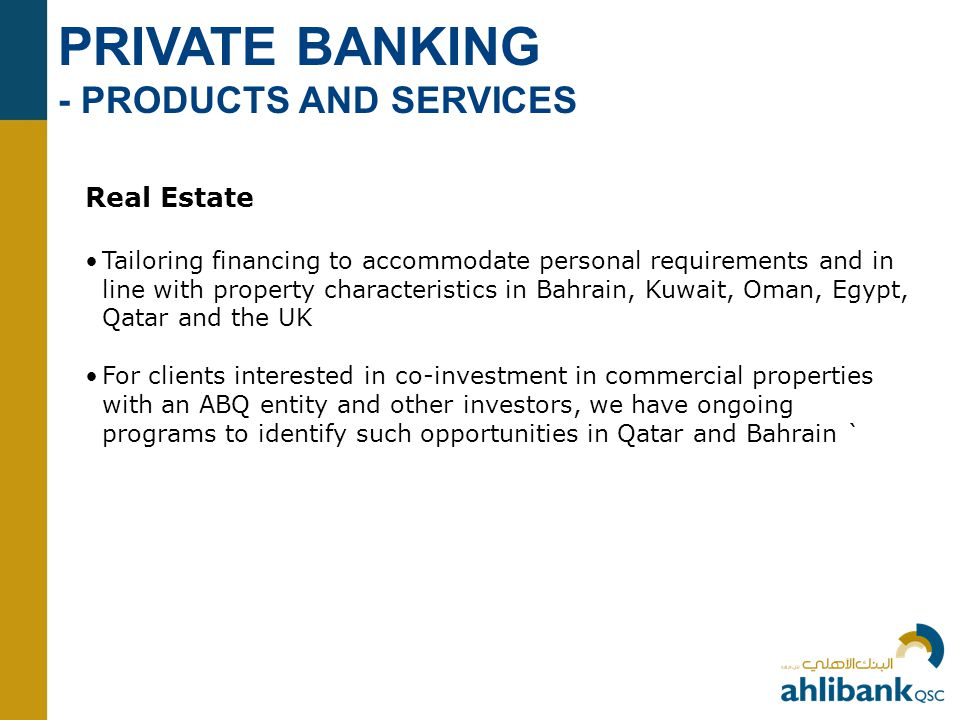 PRIVATE BANKING - PRODUCTS AND SERVICES Real Estate Tailoring financing to accommodate personal requirements and in line with property characteristics in Bahrain, Kuwait, Oman, Egypt, Qatar and the UK For clients interested in co-investment in commercial properties with an ABQ entity and other investors, we have ongoing programs to identify such opportunities in Qatar and Bahrain `