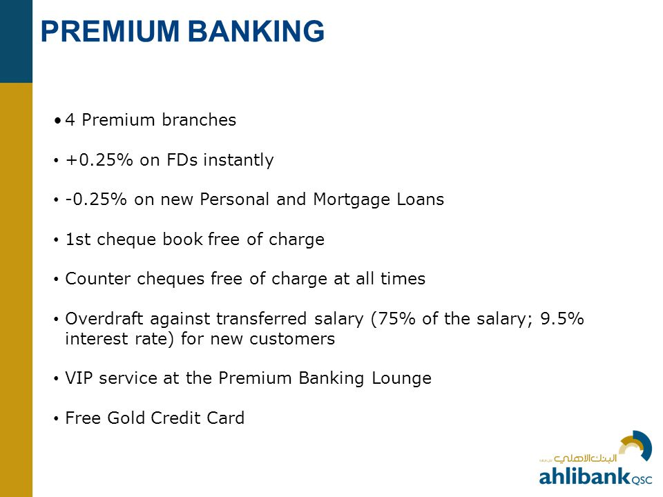 PREMIUM BANKING 4 Premium branches +0.25% on FDs instantly -0.25% on new Personal and Mortgage Loans 1st cheque book free of charge Counter cheques free of charge at all times Overdraft against transferred salary (75% of the salary; 9.5% interest rate) for new customers VIP service at the Premium Banking Lounge Free Gold Credit Card