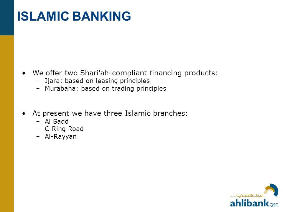 ISLAMIC BANKING We offer two Shari ah-compliant financing products: –Ijara: based on leasing principles –Murabaha: based on trading principles At present we have three Islamic branches: –Al Sadd –C-Ring Road –Al-Rayyan