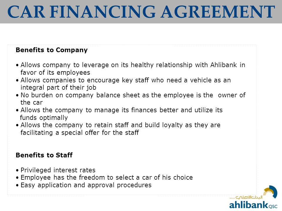 CAR FINANCING AGREEMENT Benefits to Company Allows company to leverage on its healthy relationship with Ahlibank in favor of its employees Allows companies to encourage key staff who need a vehicle as an integral part of their job No burden on company balance sheet as the employee is the owner of the car Allows the company to manage its finances better and utilize its funds optimally Allows the company to retain staff and build loyalty as they are facilitating a special offer for the staff Benefits to Staff Privileged interest rates Employee has the freedom to select a car of his choice Easy application and approval procedures