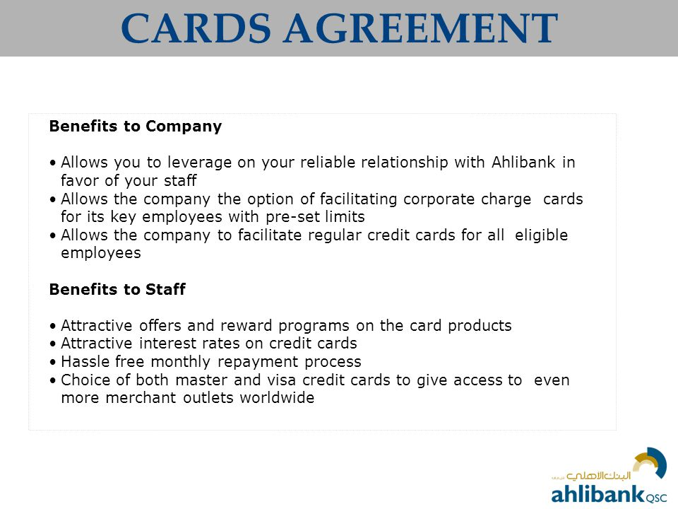 CARDS AGREEMENT Benefits to Company Allows you to leverage on your reliable relationship with Ahlibank in favor of your staff Allows the company the option of facilitating corporate charge cards for its key employees with pre-set limits Allows the company to facilitate regular credit cards for all eligible employees Benefits to Staff Attractive offers and reward programs on the card products Attractive interest rates on credit cards Hassle free monthly repayment process Choice of both master and visa credit cards to give access to even more merchant outlets worldwide