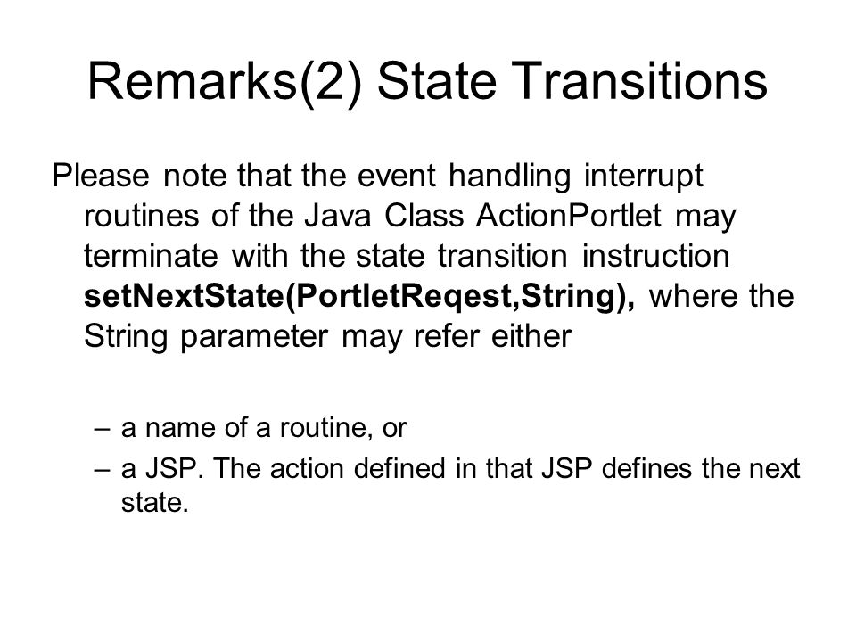 Remarks(2) State Transitions Please note that the event handling interrupt routines of the Java Class ActionPortlet may terminate with the state transition instruction setNextState(PortletReqest,String), where the String parameter may refer either –a name of a routine, or –a JSP.