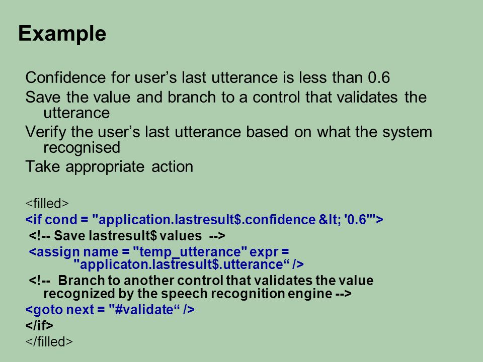 Example Confidence for user's last utterance is less than 0.6 Save the value and branch to a control that validates the utterance Verify the user's last utterance based on what the system recognised Take appropriate action