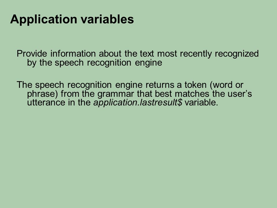 Attributes of application.lastresult$ The variable application.lastresult$ has four attributes: utterance - The word from the grammar that the speech recognition engine determines is the best match for the user's utterance confidence - The speech recognition engine's estimate of the accuracy for the utterance word.
