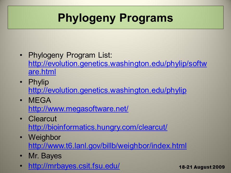 Phylogeny Programs Phylogeny Program List: http://evolution.genetics.washington.edu/phylip/softw are.html http://evolution.genetics.washington.edu/phylip/softw are.html Phylip http://evolution.genetics.washington.edu/phylip http://evolution.genetics.washington.edu/phylip MEGA http://www.megasoftware.net/ http://www.megasoftware.net/ Clearcut http://bioinformatics.hungry.com/clearcut/ http://bioinformatics.hungry.com/clearcut/ Weighbor http://www.t6.lanl.gov/billb/weighbor/index.html http://www.t6.lanl.gov/billb/weighbor/index.html Mr.