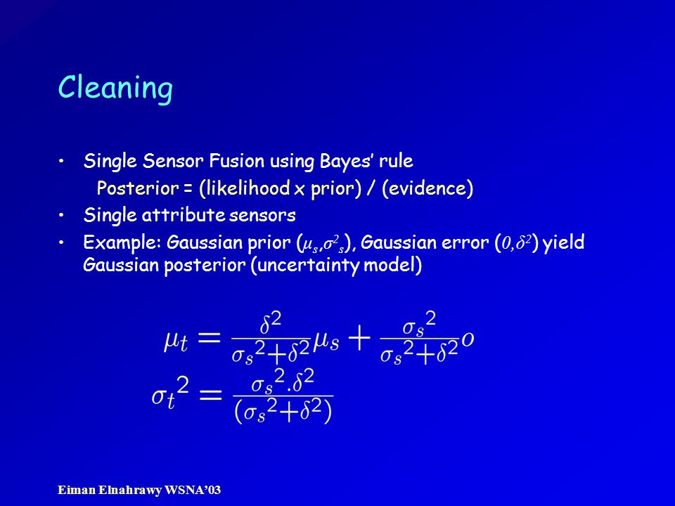 Eiman Elnahrawy WSNA'03 Cleaning Single Sensor Fusion using Bayes' rule Posterior = (likelihood x prior) / (evidence) Single attribute sensors Example: Gaussian prior ( μ s, σ 2 s ), Gaussian error ( 0,δ 2 ) yield Gaussian posterior (uncertainty model)