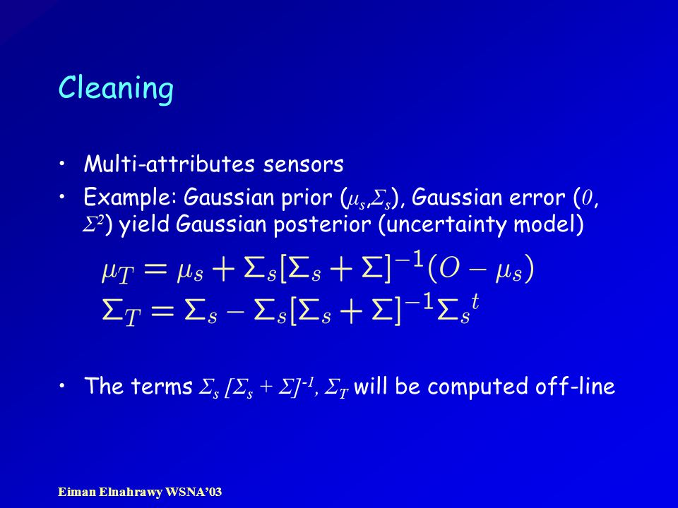Eiman Elnahrawy WSNA'03 Cleaning Multi-attributes sensors Example: Gaussian prior ( μ s, Σ s ), Gaussian error ( 0, Σ 2 ) yield Gaussian posterior (uncertainty model) The terms Σ s [Σ s + Σ] -1, Σ T will be computed off-line