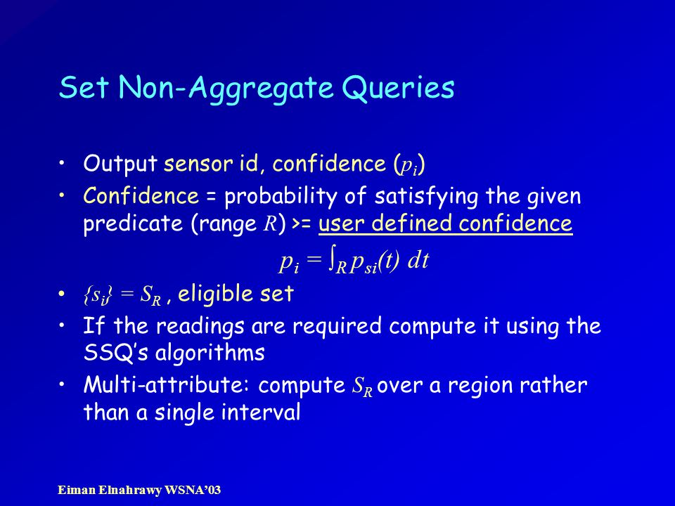 Eiman Elnahrawy WSNA'03 Set Non-Aggregate Queries Output sensor id, confidence ( p i ) Confidence = probability of satisfying the given predicate (range R ) >= user defined confidence p i = ∫ R p si (t) dt {s i } = S R, eligible set If the readings are required compute it using the SSQ's algorithms Multi-attribute: compute S R over a region rather than a single interval