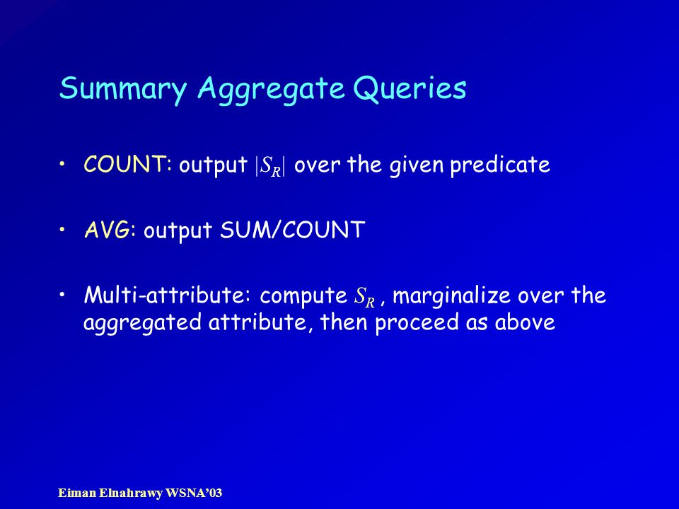 Eiman Elnahrawy WSNA'03 Summary Aggregate Queries COUNT: output |S R | over the given predicate AVG: output SUM/COUNT Multi-attribute: compute S R, marginalize over the aggregated attribute, then proceed as above