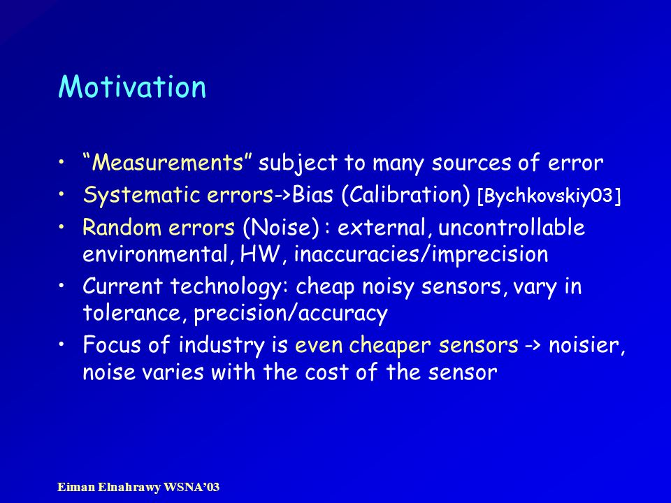 Eiman Elnahrawy WSNA'03 Motivation Measurements subject to many sources of error Systematic errors->Bias (Calibration) [Bychkovskiy03] Random errors (Noise) : external, uncontrollable environmental, HW, inaccuracies/imprecision Current technology: cheap noisy sensors, vary in tolerance, precision/accuracy Focus of industry is even cheaper sensors -> noisier, noise varies with the cost of the sensor