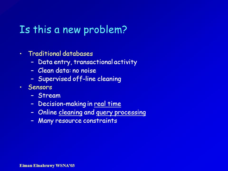 Eiman Elnahrawy WSNA'03 Is this a new problem? Traditional databases –Data entry, transactional activity –Clean data: no noise –Supervised off-line cl