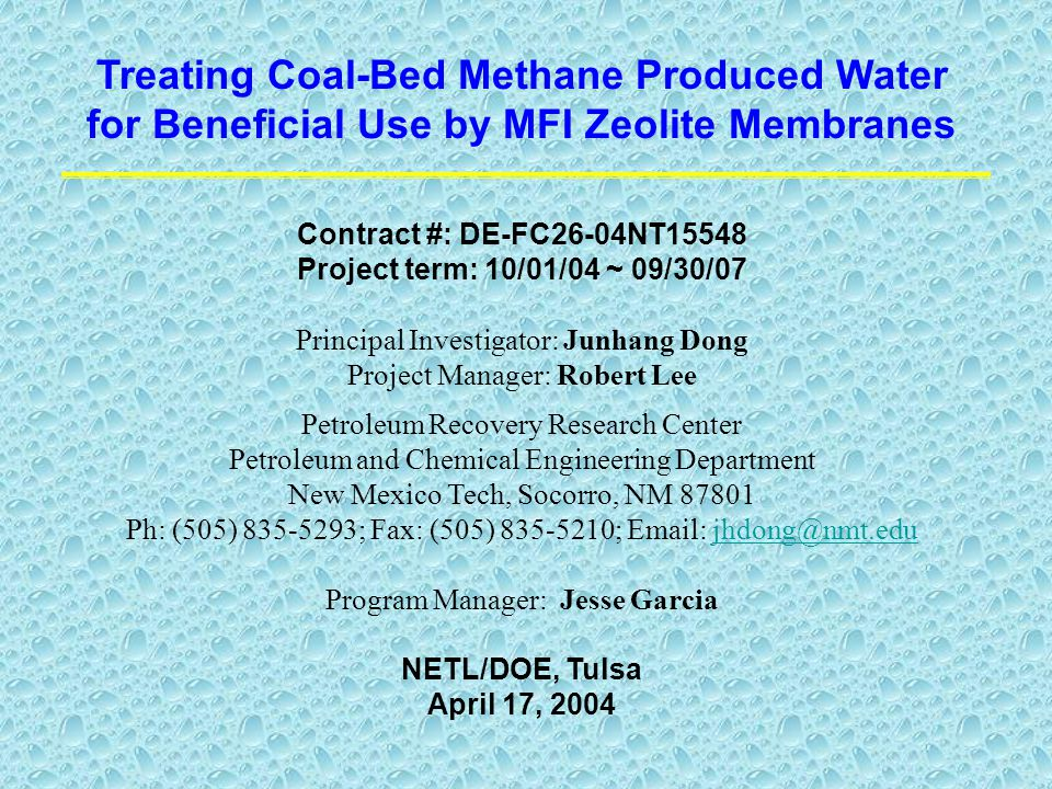 Treating Coal-Bed Methane Produced Water for Beneficial Use by MFI Zeolite Membranes Contract #: DE-FC26-04NT15548 Project term: 10/01/04 ~ 09/30/07 Principal Investigator: Junhang Dong Project Manager: Robert Lee Petroleum Recovery Research Center Petroleum and Chemical Engineering Department New Mexico Tech, Socorro, NM 87801 Ph: (505) 835-5293; Fax: (505) 835-5210; Email: jhdong@nmt.edujhdong@nmt.edu Program Manager: Jesse Garcia NETL/DOE, Tulsa April 17, 2004