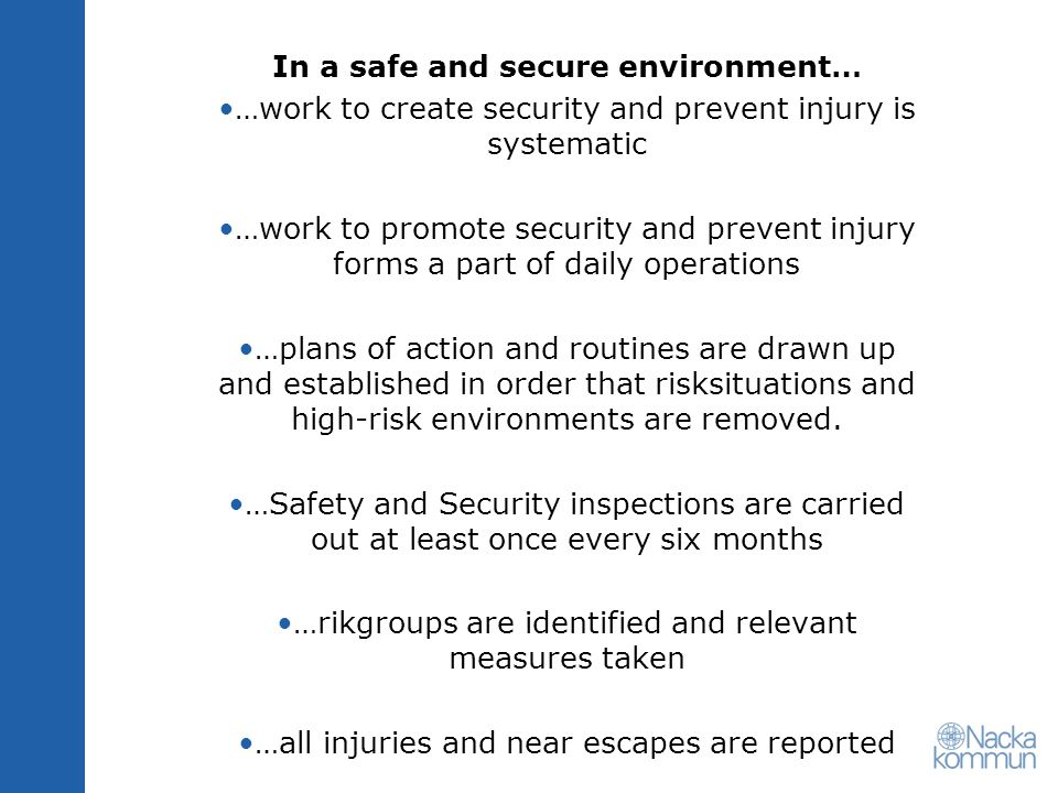 In a safe and secure environment… …work to create security and prevent injury is systematic …work to promote security and prevent injury forms a part of daily operations …plans of action and routines are drawn up and established in order that risksituations and high-risk environments are removed.