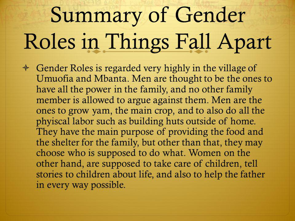 Summary of Gender Roles in Things Fall Apart  Gender Roles is regarded very highly in the village of Umuofia and Mbanta. Men are thought to be the on