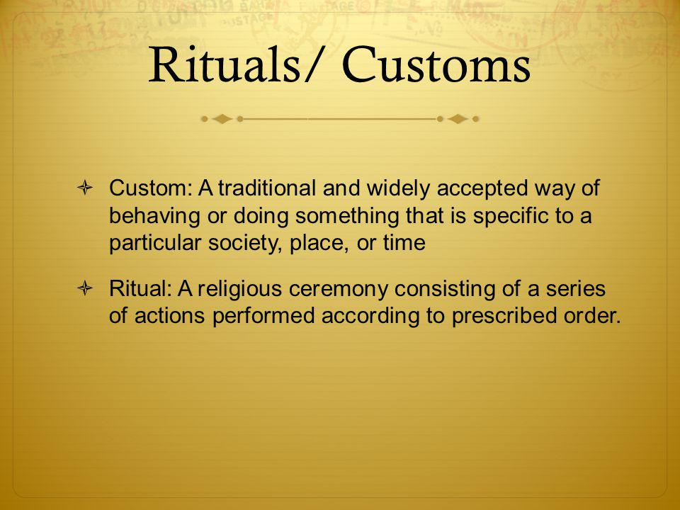 Rituals/ Customs  Custom: A traditional and widely accepted way of behaving or doing something that is specific to a particular society, place, or time  Ritual: A religious ceremony consisting of a series of actions performed according to prescribed order.