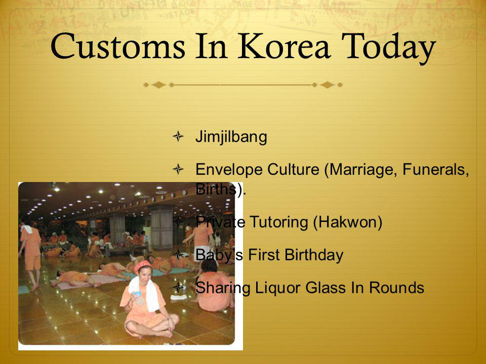 Customs In Korea Today  Jimjilbang  Envelope Culture (Marriage, Funerals, Births).  Private Tutoring (Hakwon)  Baby's First Birthday  Sharing Liq