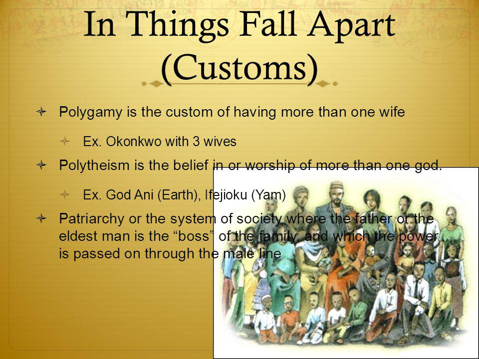 In Things Fall Apart (Customs)  Polygamy is the custom of having more than one wife  Ex.
