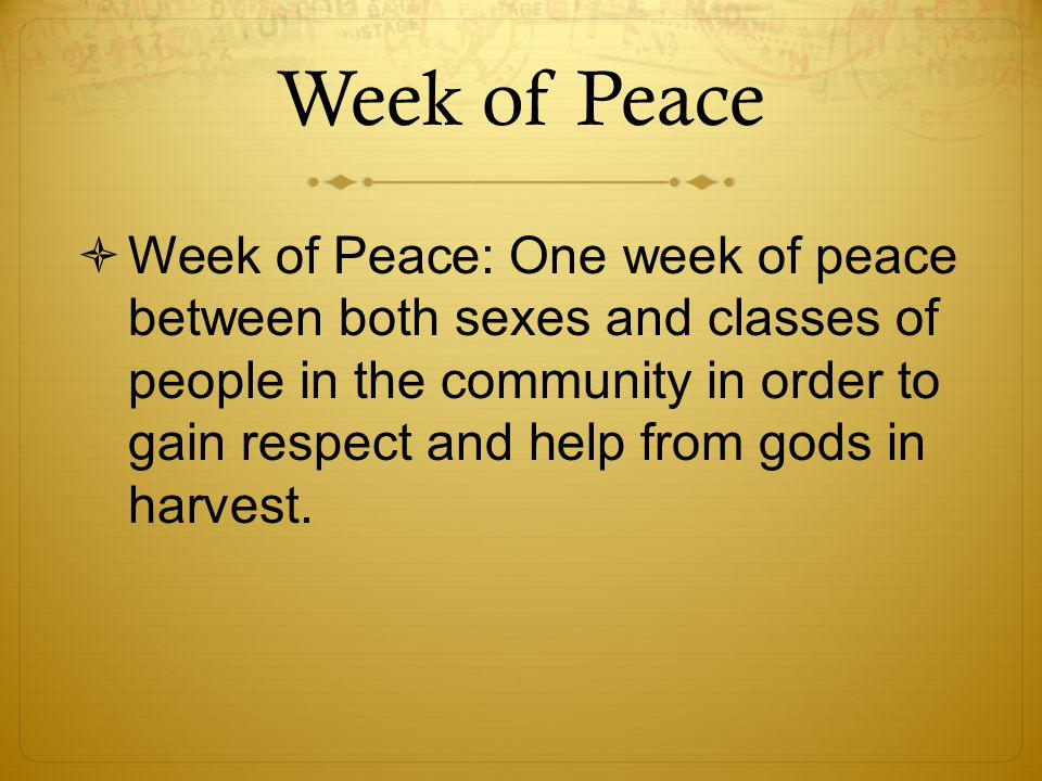 Week of Peace  Week of Peace: One week of peace between both sexes and classes of people in the community in order to gain respect and help from gods
