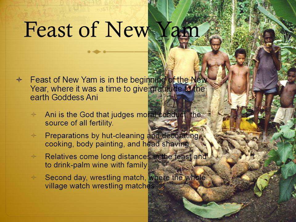 Feast of New Yam  Feast of New Yam is in the beginning of the New Year, where it was a time to give gratitude to the earth Goddess Ani  Ani is the God that judges moral conduct, the source of all fertility.