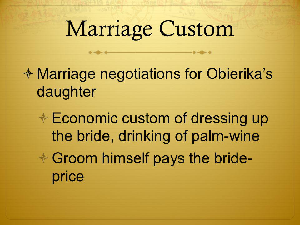 Marriage Custom  Marriage negotiations for Obierika's daughter  Economic custom of dressing up the bride, drinking of palm-wine  Groom himself pays